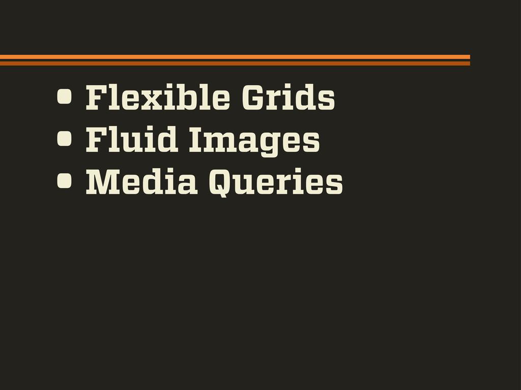 • Flexible Grids • Fluid Images • Media Queries