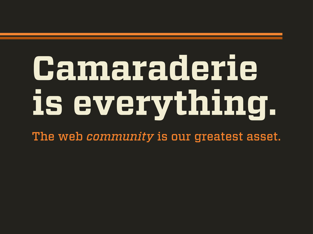 The web community is our greatest asset. Camara...