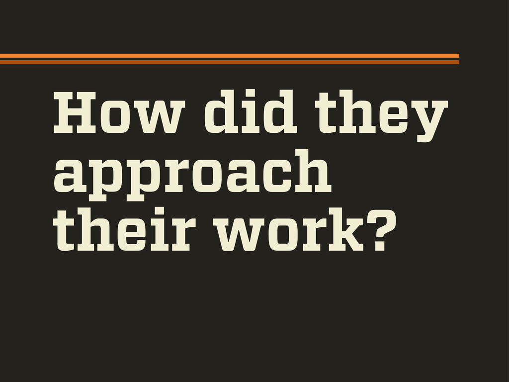 How did they approach their work?