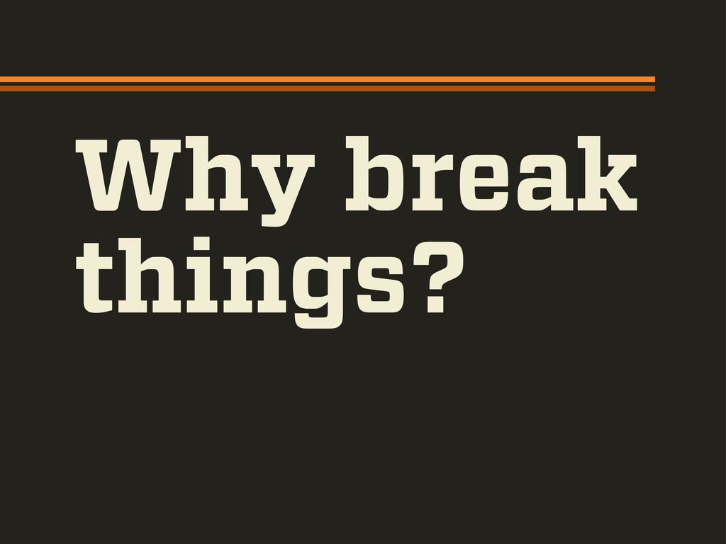 Why break things?