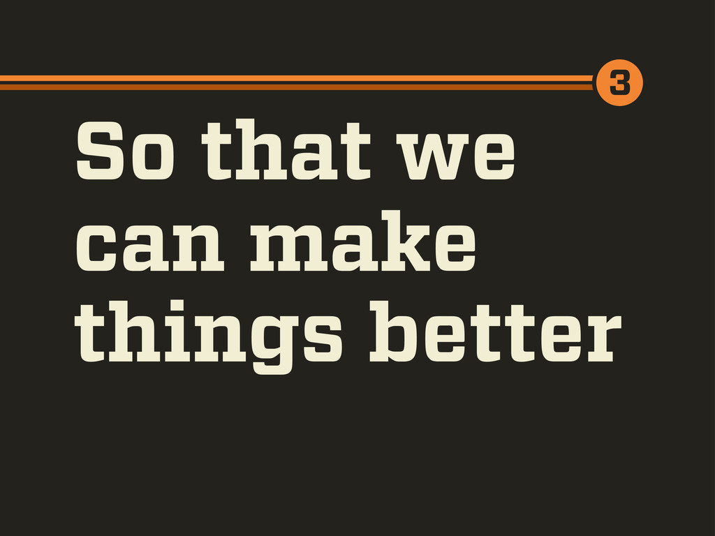 So that we can make things better 3