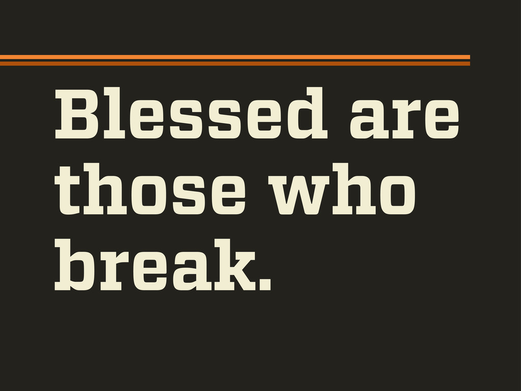 Blessed are those who break.