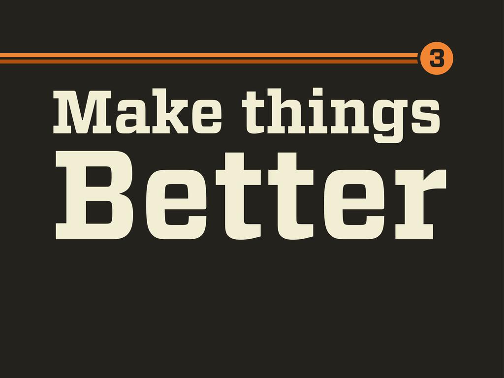 Make things 3 Better