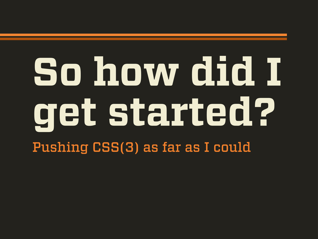 So how did I get started? Pushing CSS(3) as far...