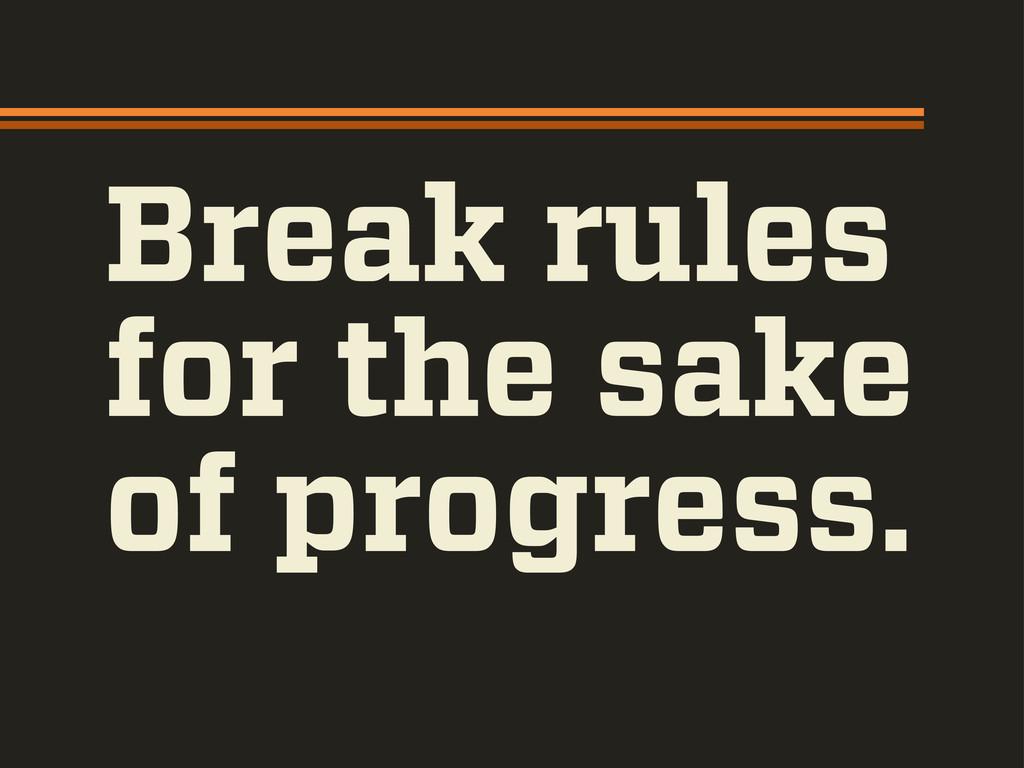 Break rules for the sake of progress.
