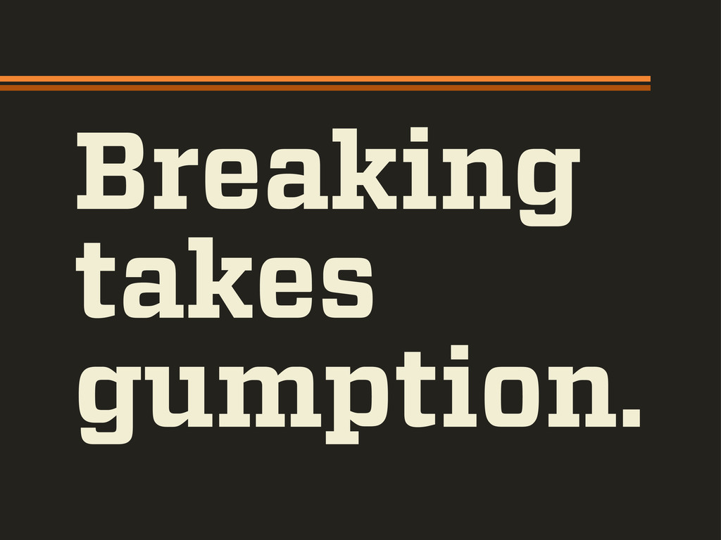Breaking takes gumption.