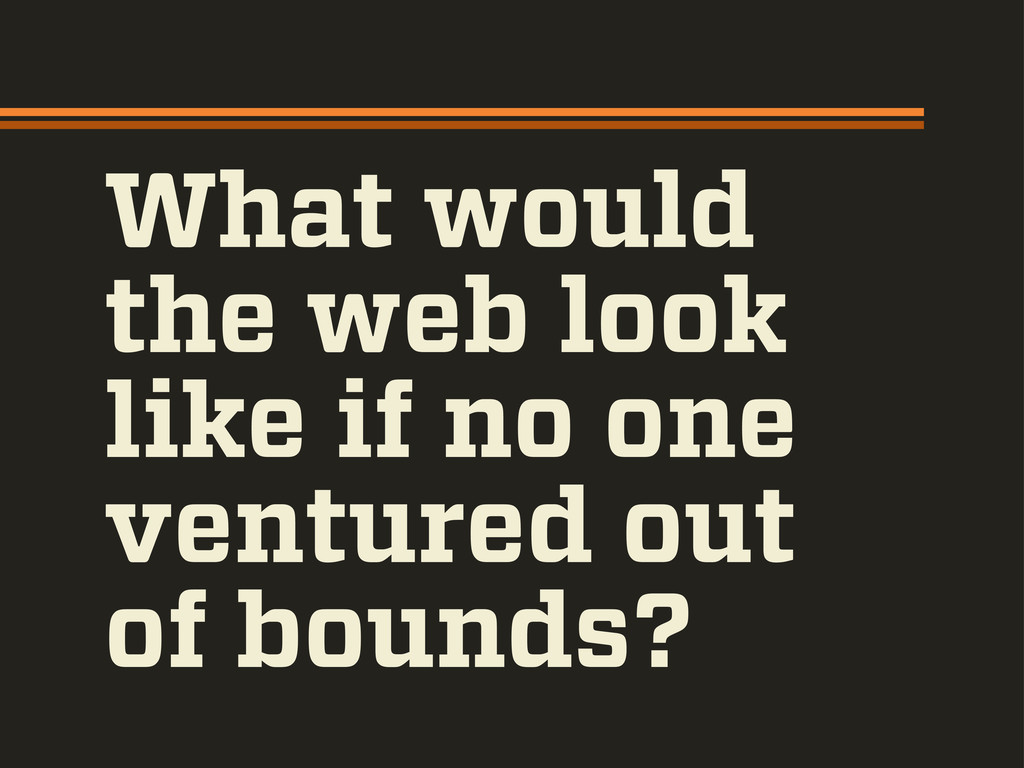 What would the web look like if no one ventured...