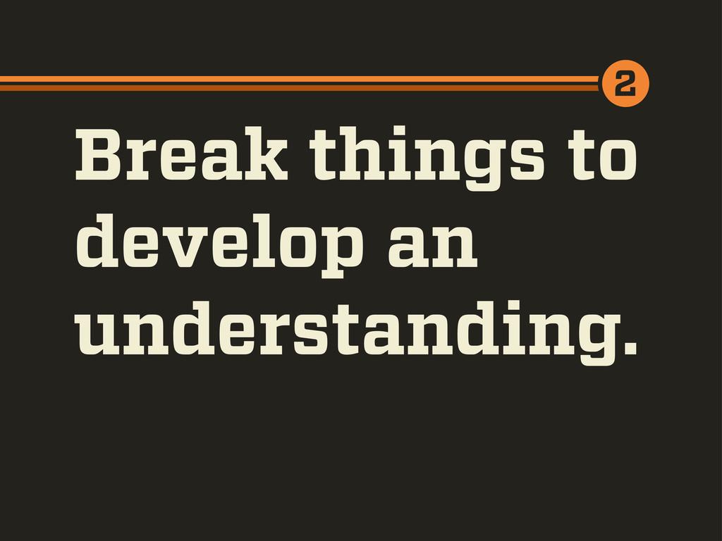 Break things to develop an understanding. 2