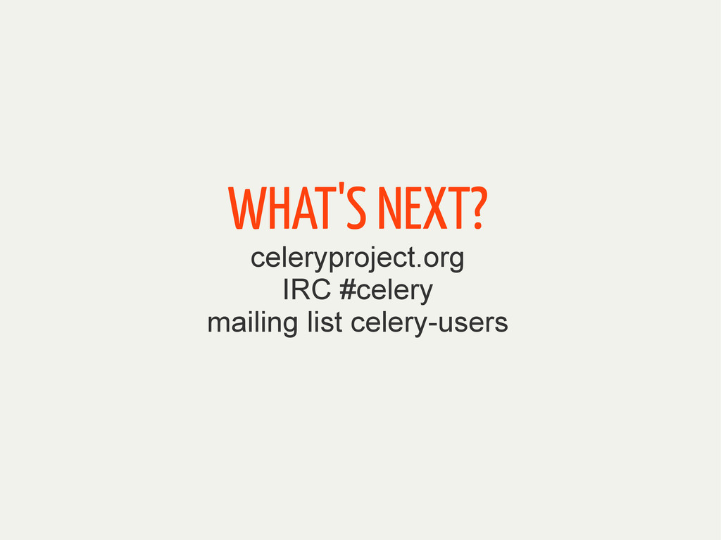 WHAT'S NEXT? celeryproject.org IRC #celery mail...