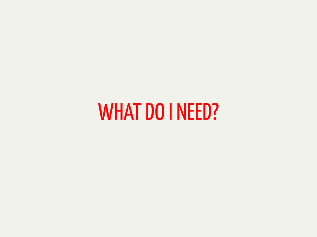 WHAT DO I NEED?