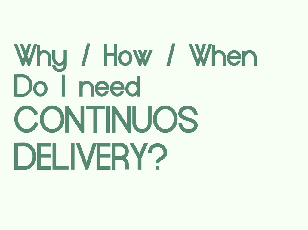 Why / How / When Do I need CONTINUOS DELIVERY?