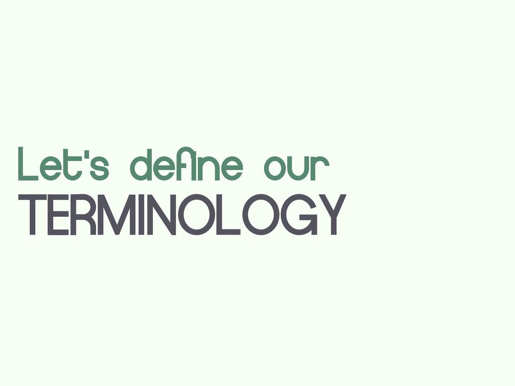 Let's define our TERMINOLOGY