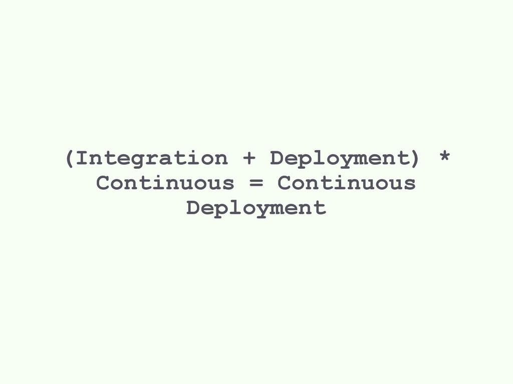 (Integration + Deployment) * Continuous = Conti...