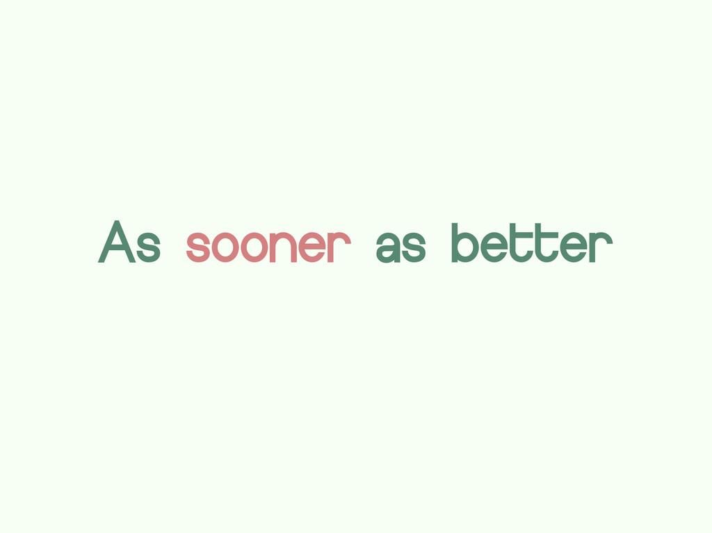 As sooner as better