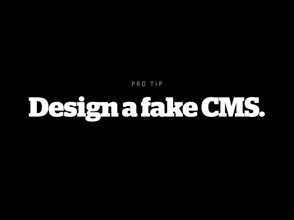 P R O T I P Design a fake CMS.