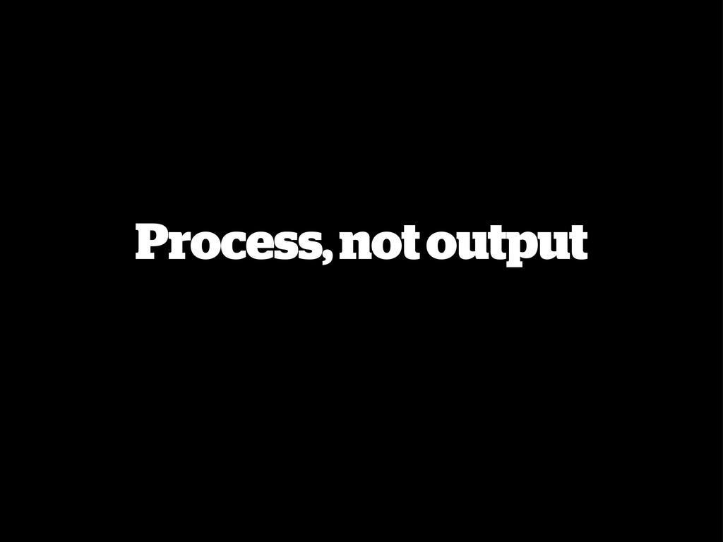Process, not output