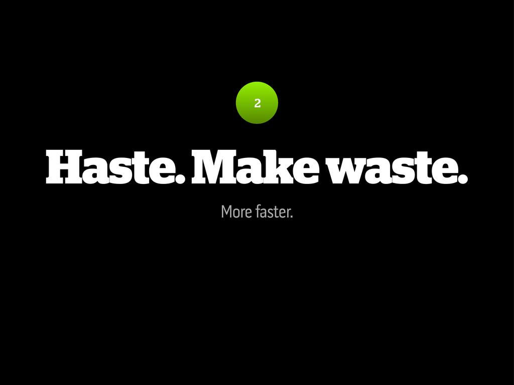 Haste. Make waste. More faster. 2