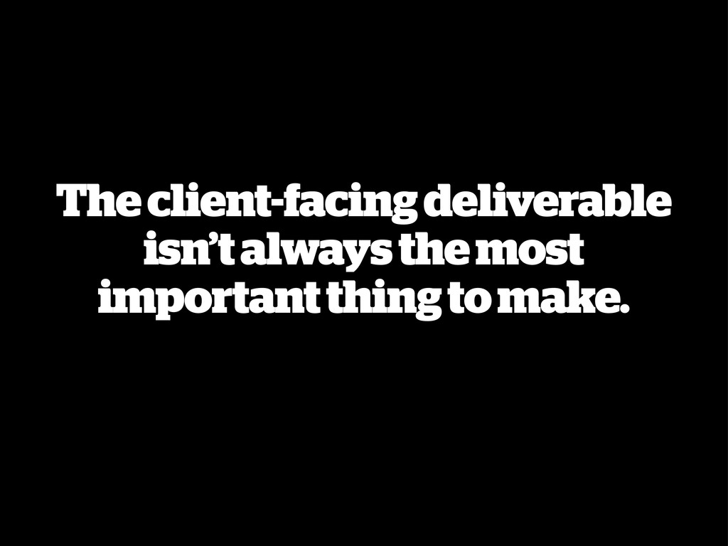 The client-facing deliverable isn't always the ...