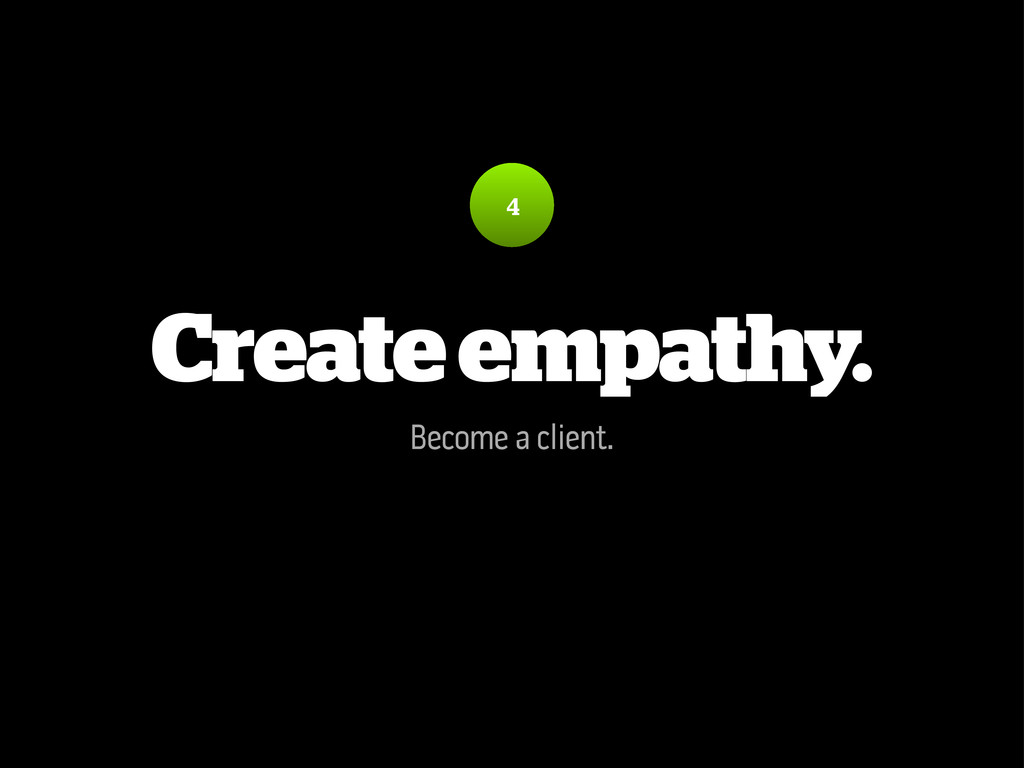 Create empathy. Become a client. 4