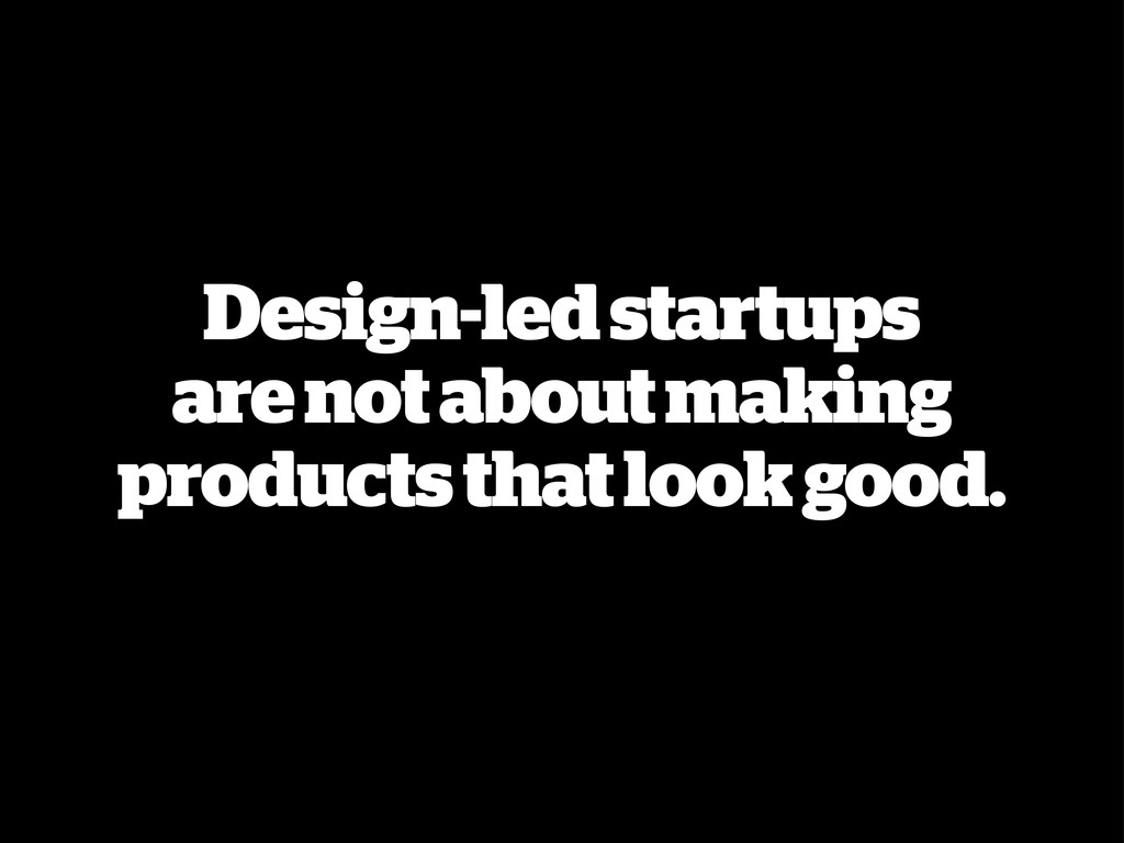 Design-led startups are not about making produc...
