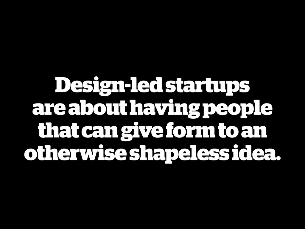 Design-led startups are about having people tha...