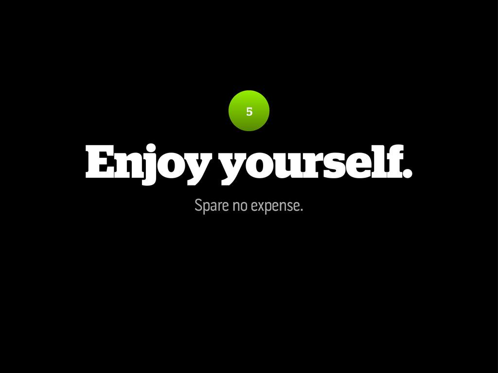 Enjoy yourself. Spare no expense. 5
