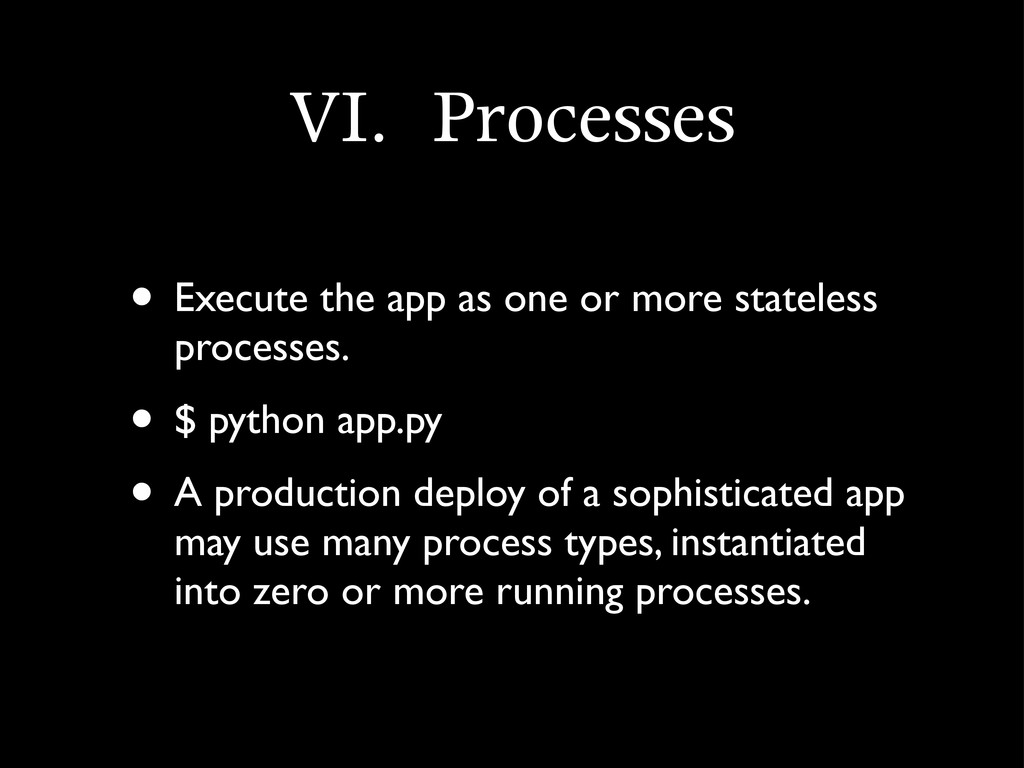 VI.	 Processes • Execute the app as one or more...