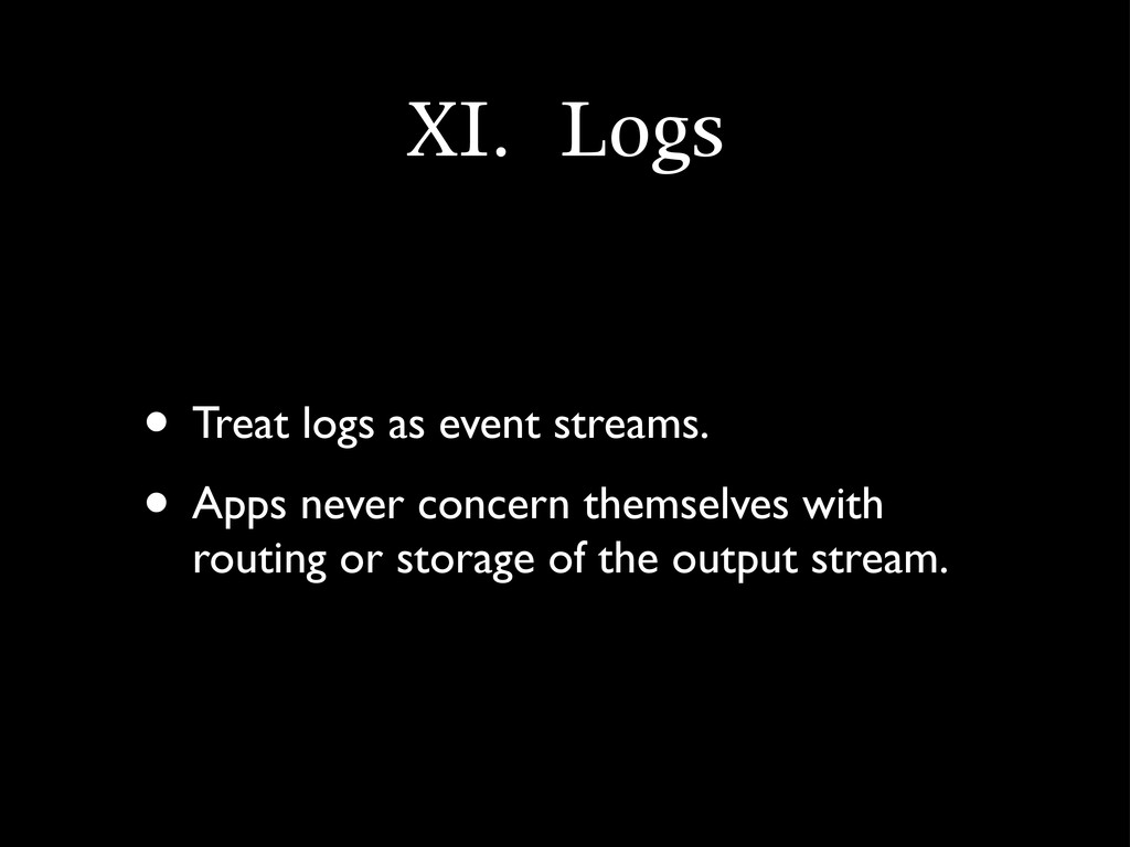 XI.	 Logs • Treat logs as event streams. • Apps...