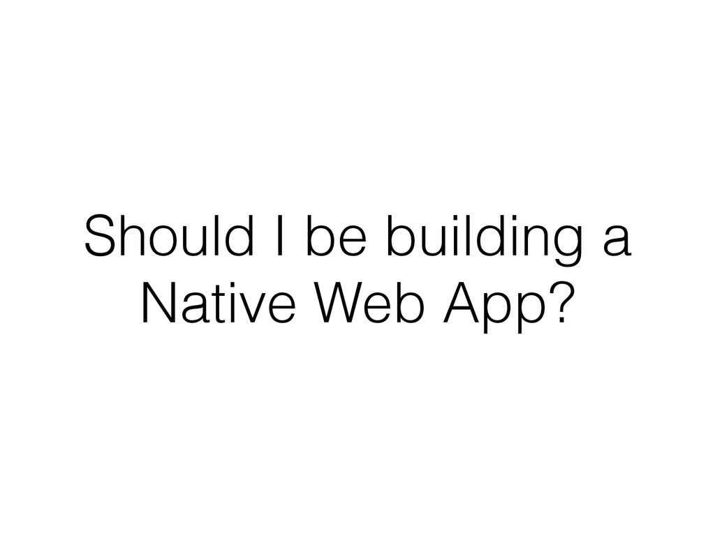 Should I be building a Native Web App?