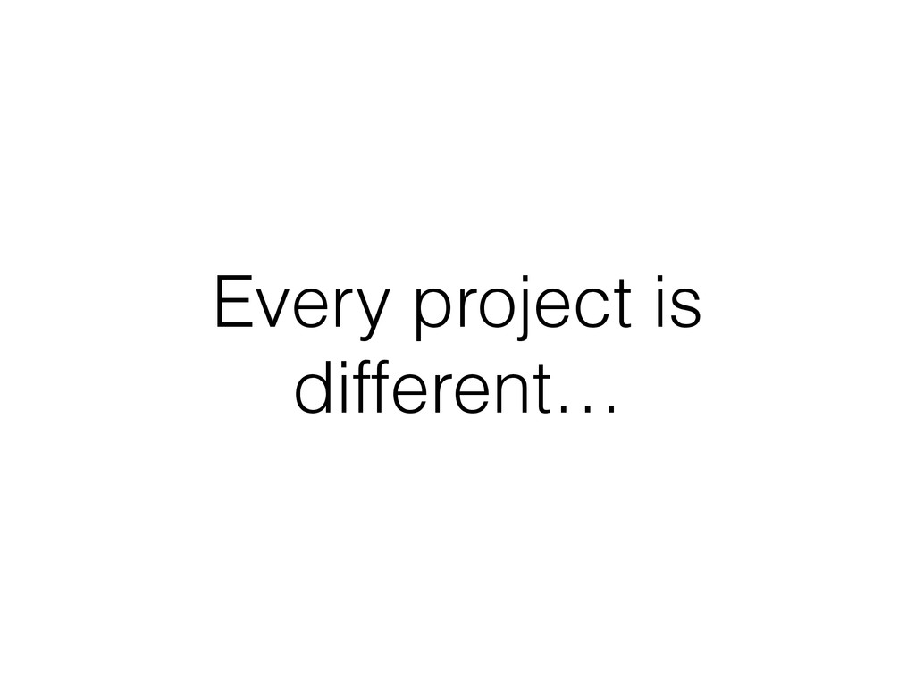 Every project is different…