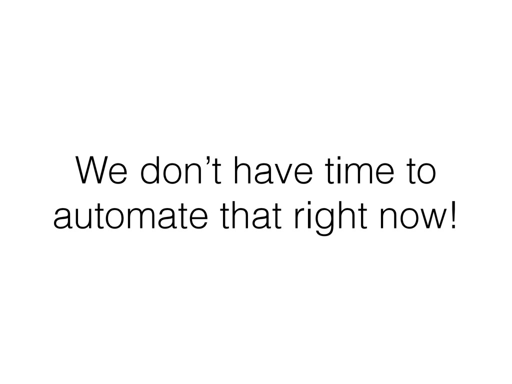 We don't have time to automate that right now!