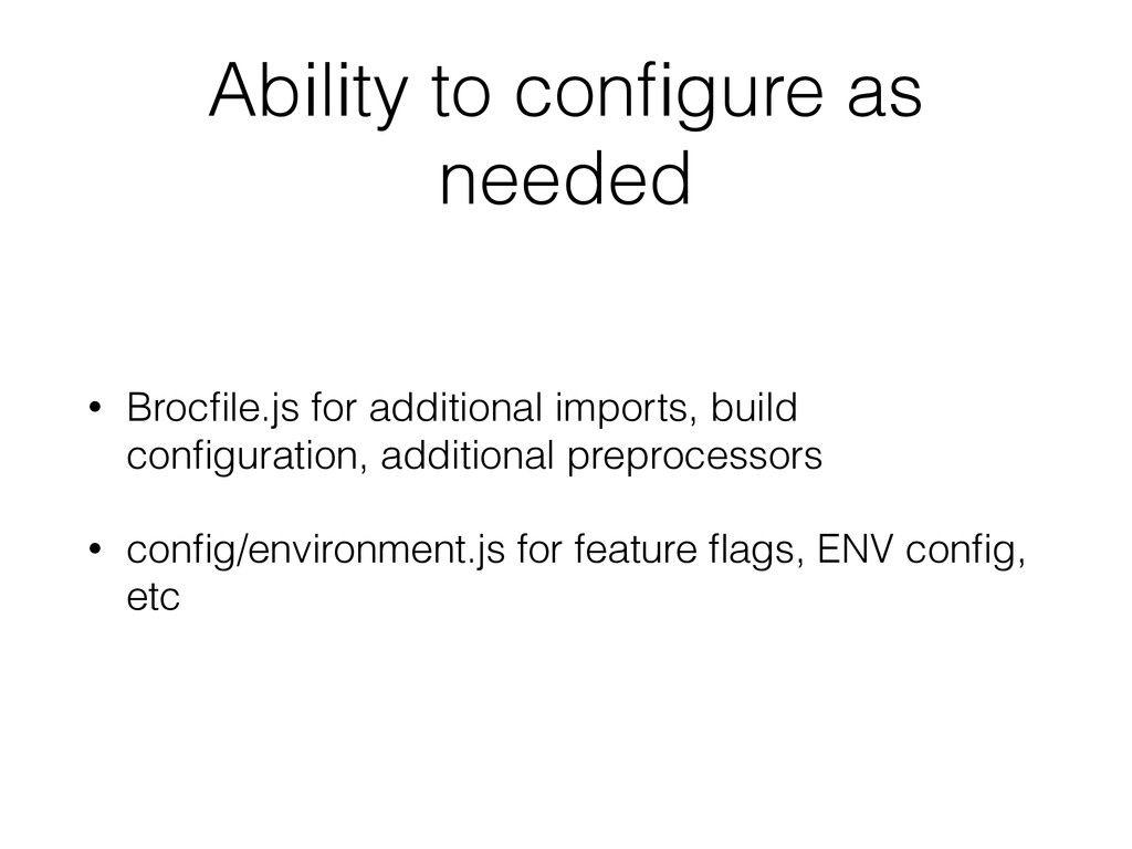 Ability to configure as needed • Brocfile.js for ...
