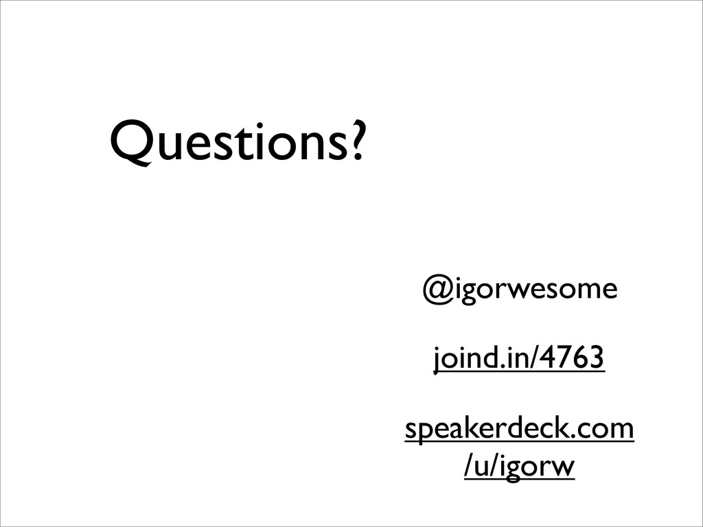 Questions? @igorwesome speakerdeck.com /u/igorw...