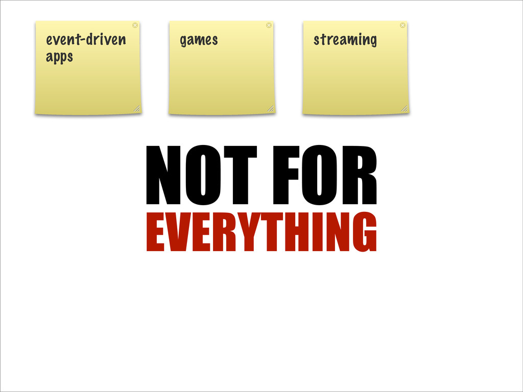 NOT FOR EVERYTHING event-driven apps games stre...