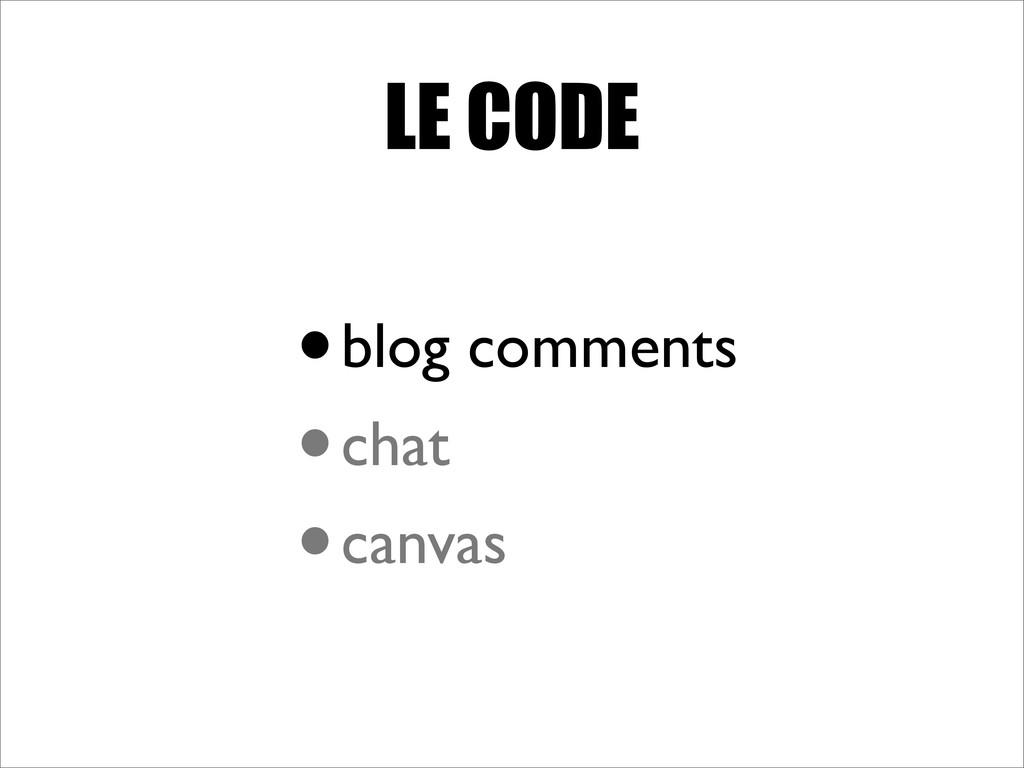 LE CODE •blog comments •chat •canvas