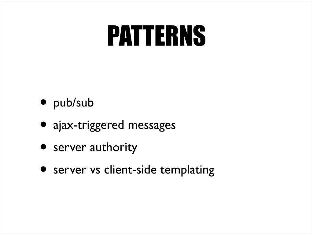 PATTERNS • pub/sub • ajax-triggered messages • ...