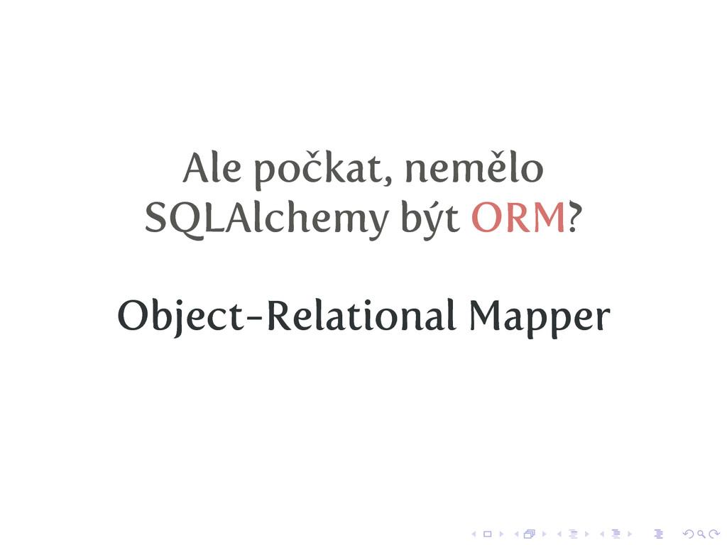 Ale počkat, nemělo SQLAlchemy být ORM? Object-R...