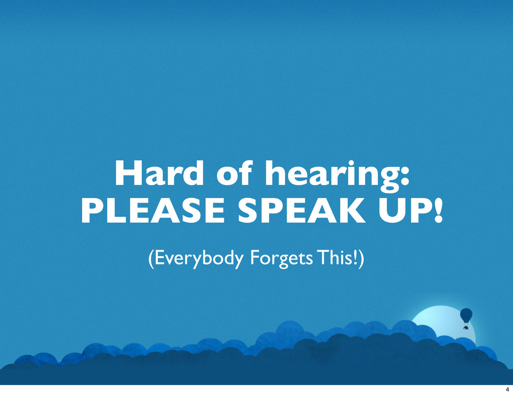Hard of hearing: PLEASE SPEAK UP! (Everybody Fo...