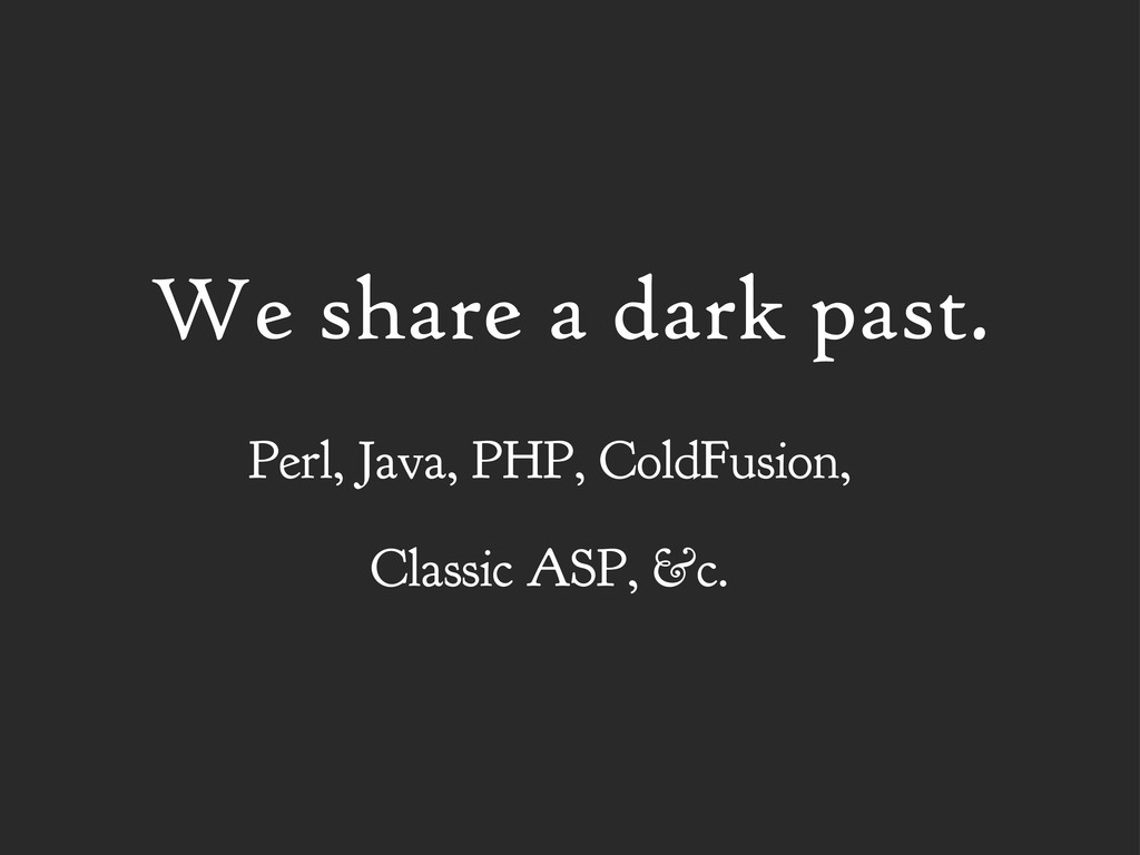 We share a dark past. Perl, Java, PHP, ColdFusi...