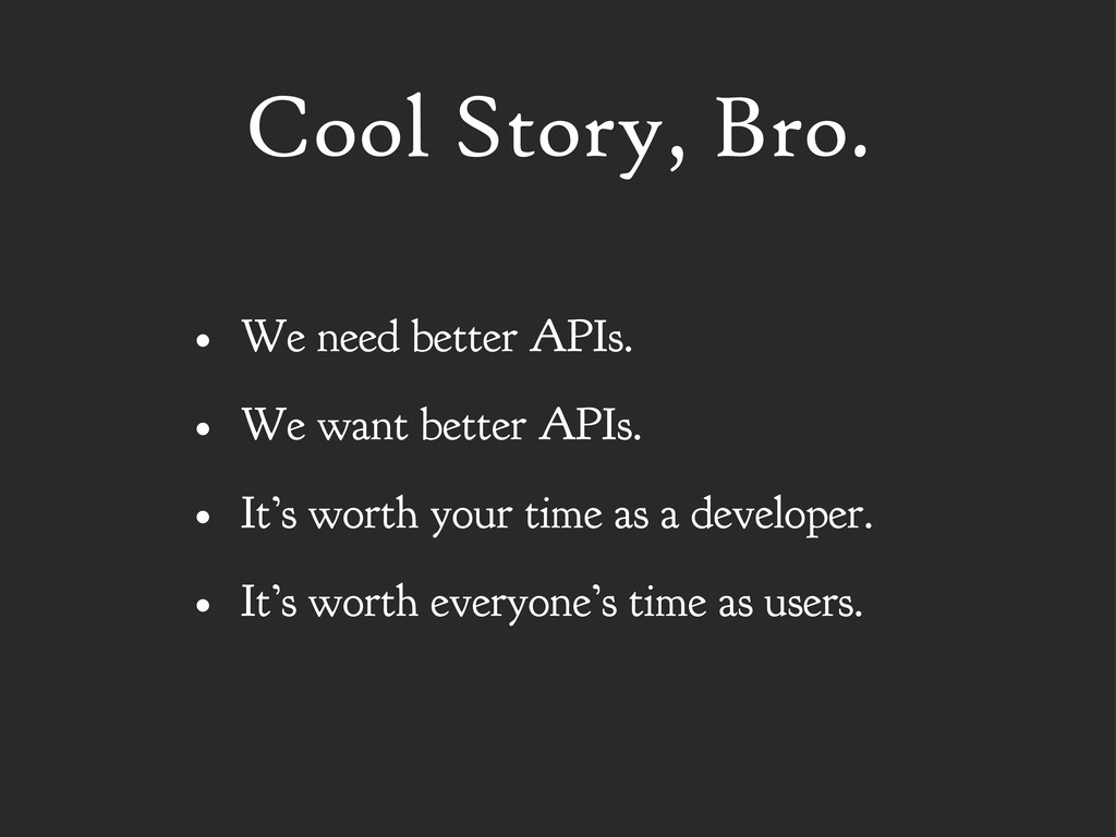 Cool Story, Bro. • We need better APIs. • We wa...