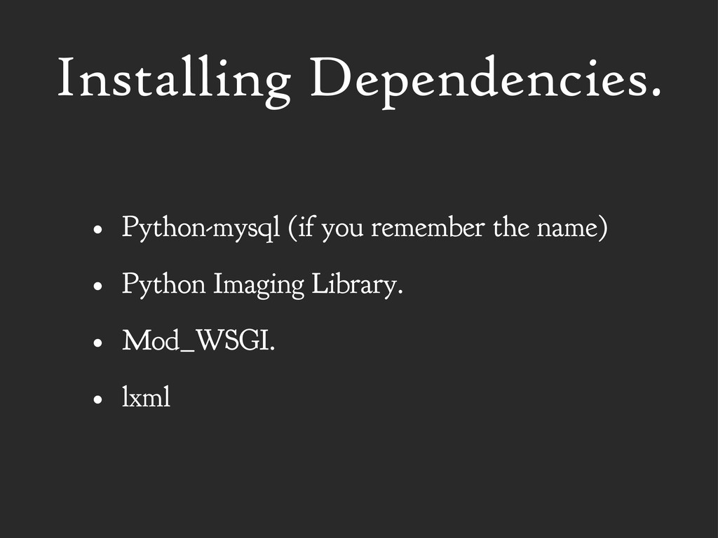Installing Dependencies. • Python-mysql (if you...