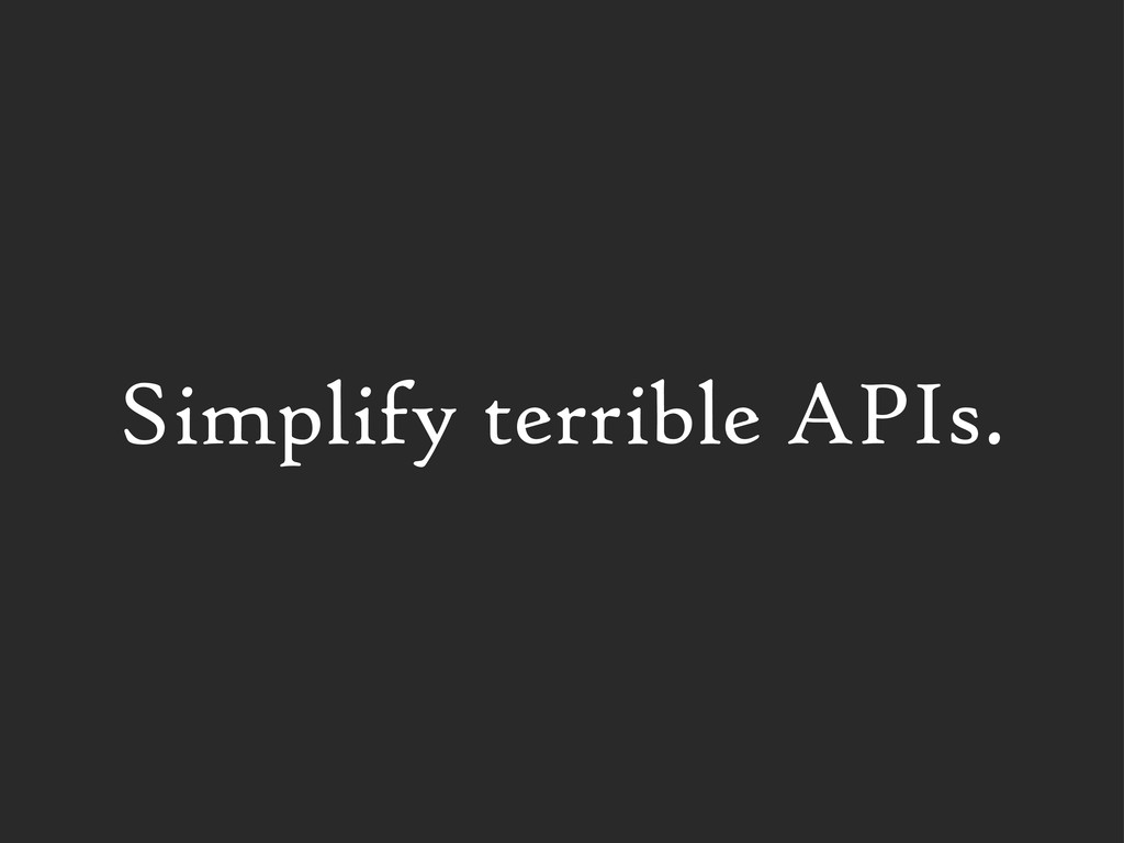 Simplify terrible APIs.