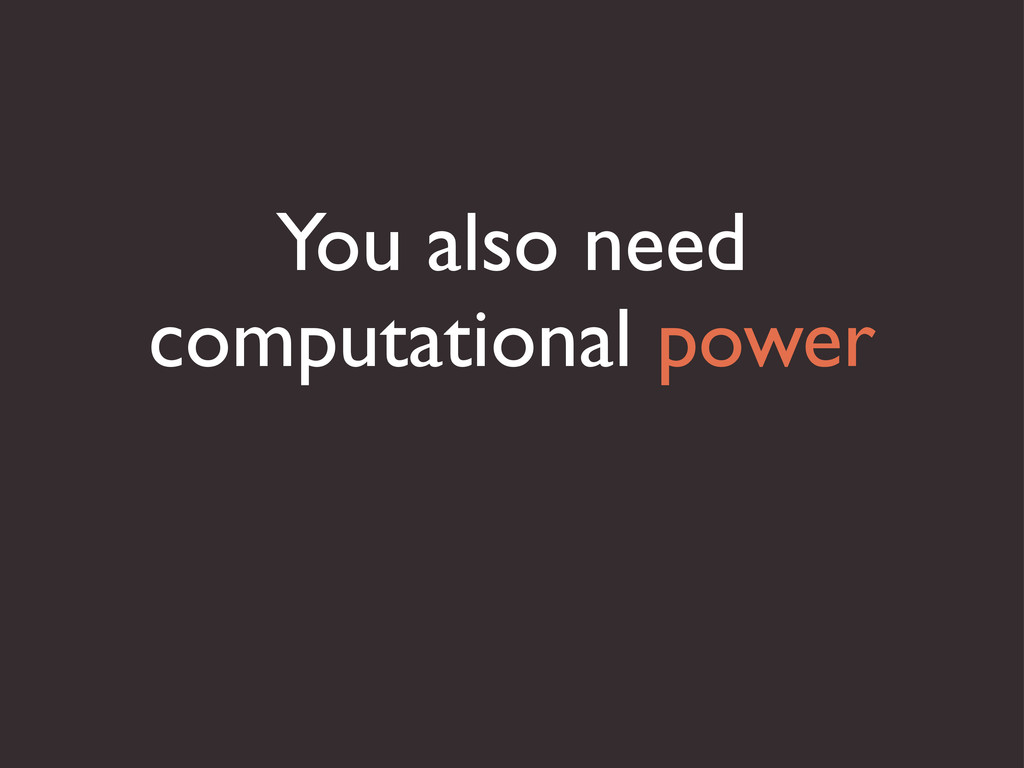 You also need computational power