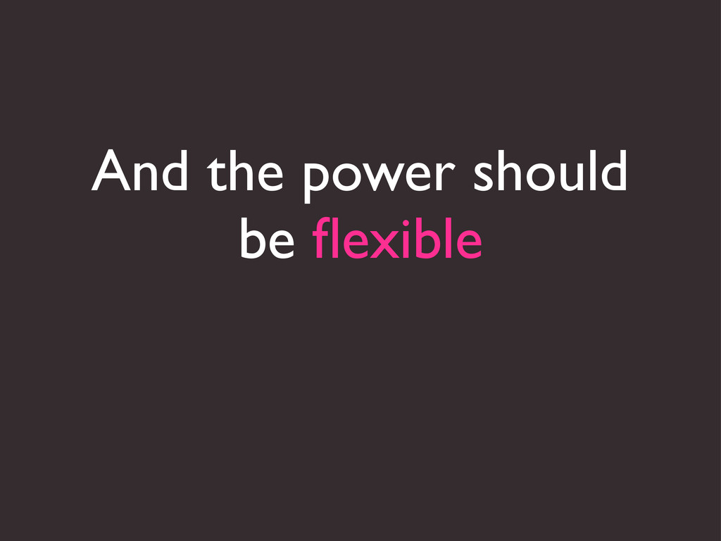 And the power should be flexible