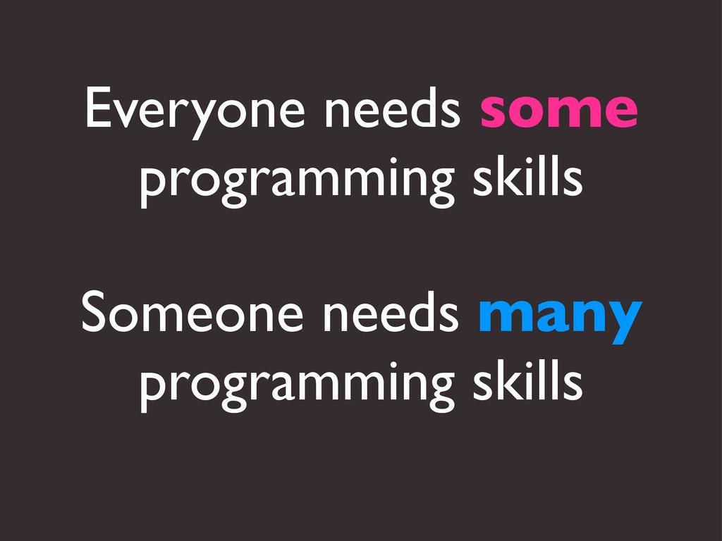 Everyone needs some programming skills Someone ...