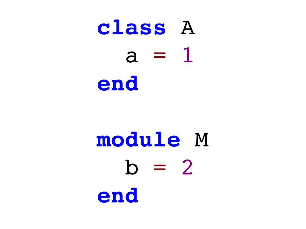 class A a = 1 end module M b = 2 end