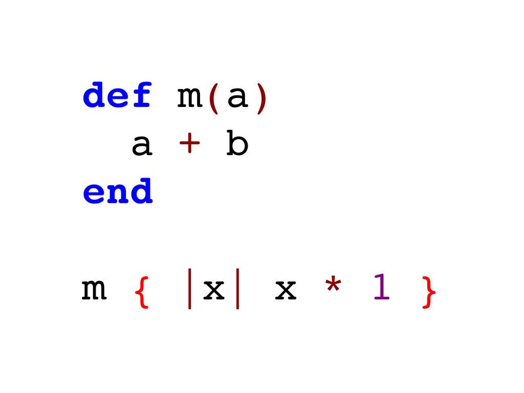 def m(a) a + b end m { |x| x * 1 }