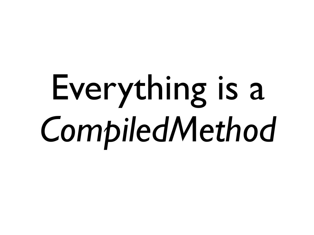 Everything is a CompiledMethod