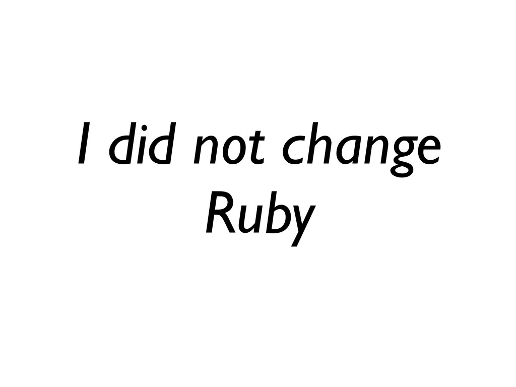 I did not change Ruby