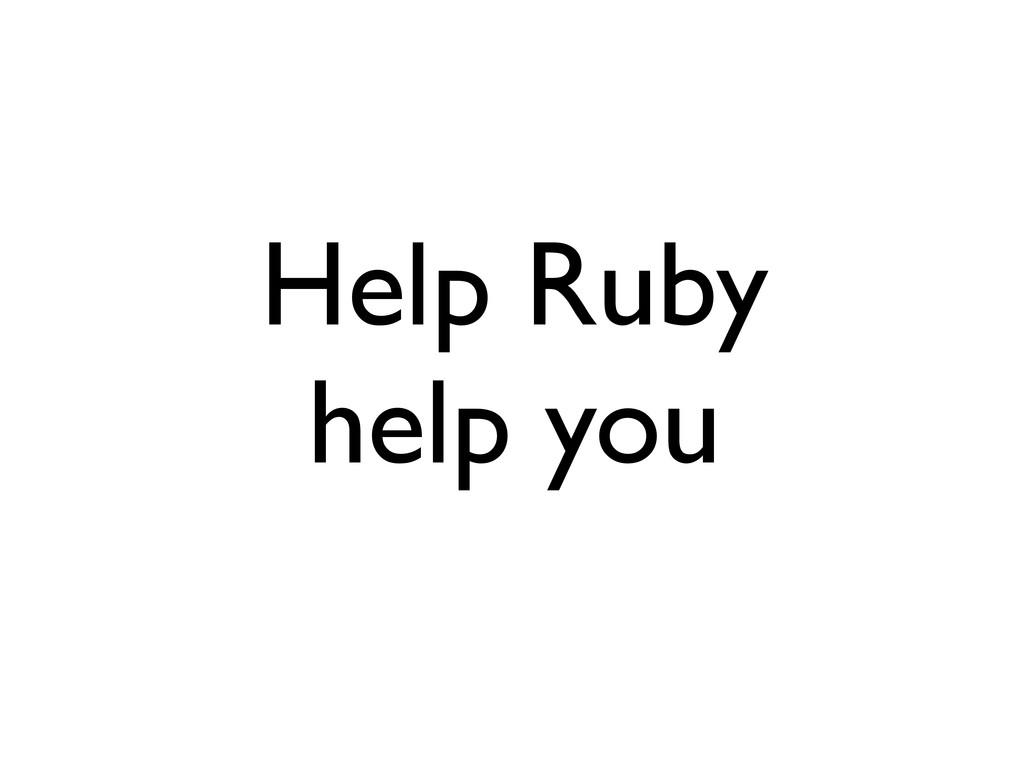 Help Ruby help you